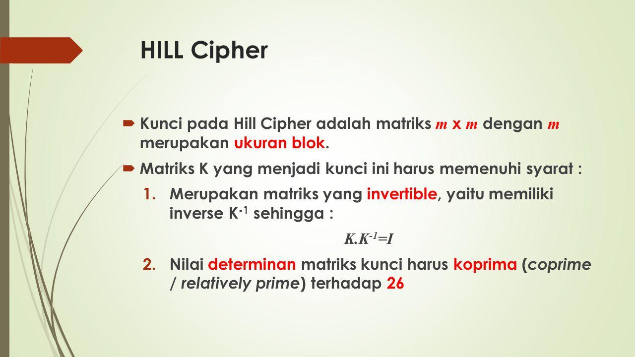 HILL Cipher Kunci pada Hill Cipher adalah matriks m x m dengan m merupakan ukuran blok. Matriks K yang menjadi kunci ini harus memenuhi syarat :