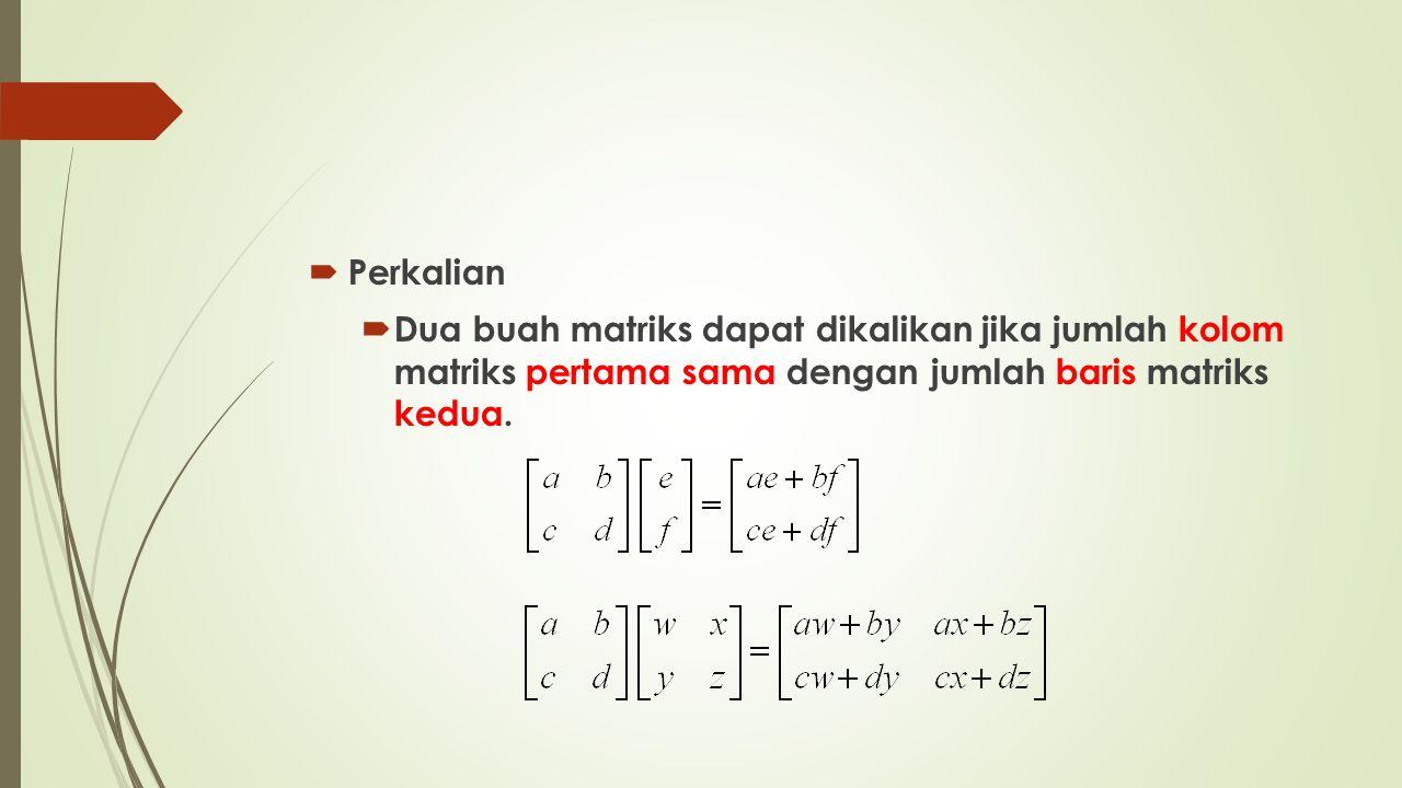 Perkalian Dua buah matriks dapat dikalikan jika jumlah kolom matriks pertama sama dengan jumlah baris matriks kedua.