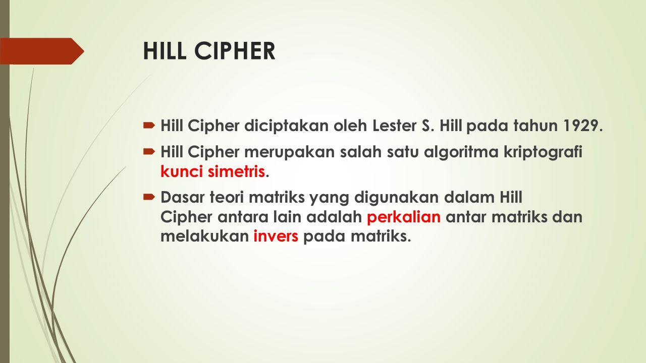 HILL CIPHER Hill Cipher diciptakan oleh Lester S. Hill pada tahun 1929. Hill Cipher merupakan salah satu algoritma kriptografi kunci simetris.