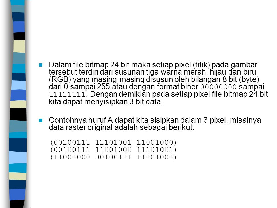 Dalam file bitmap 24 bit maka setiap pixel (titik) pada gambar tersebut terdiri dari susunan tiga warna merah, hijau dan biru (RGB) yang masing-masing disusun oleh bilangan 8 bit (byte) dari 0 sampai 255 atau dengan format biner 00000000 sampai 11111111. Dengan demikian pada setiap pixel file bitmap 24 bit kita dapat menyisipkan 3 bit data.