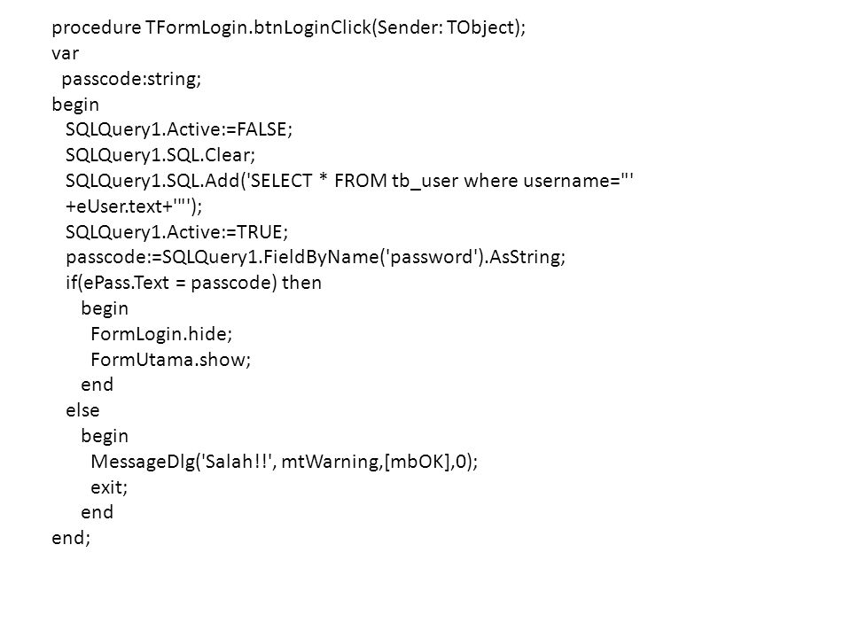 procedure TFormLogin.btnLoginClick(Sender: TObject); var passcode:string; begin SQLQuery1.Active:=FALSE; SQLQuery1.SQL.Clear; SQLQuery1.SQL.Add( SELECT * FROM tb_user where username= +eUser.text+ ); SQLQuery1.Active:=TRUE; passcode:=SQLQuery1.FieldByName( password ).AsString; if(ePass.Text = passcode) then FormLogin.hide; FormUtama.show; end else MessageDlg( Salah!! , mtWarning,[mbOK],0); exit; end;