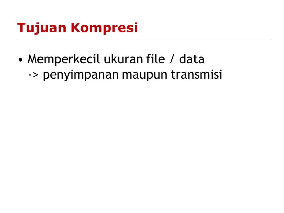 Tujuan Kompresi Memperkecil ukuran file / data -> penyimpanan maupun transmisi