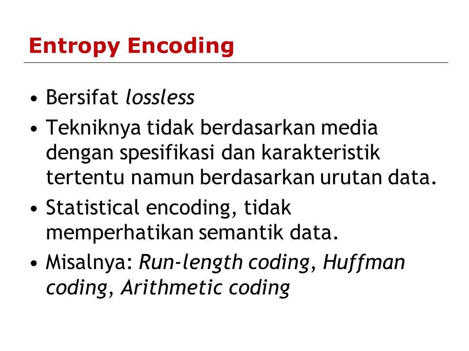 Entropy Encoding Bersifat lossless. Tekniknya tidak berdasarkan media dengan spesifikasi dan karakteristik tertentu namun berdasarkan urutan data.