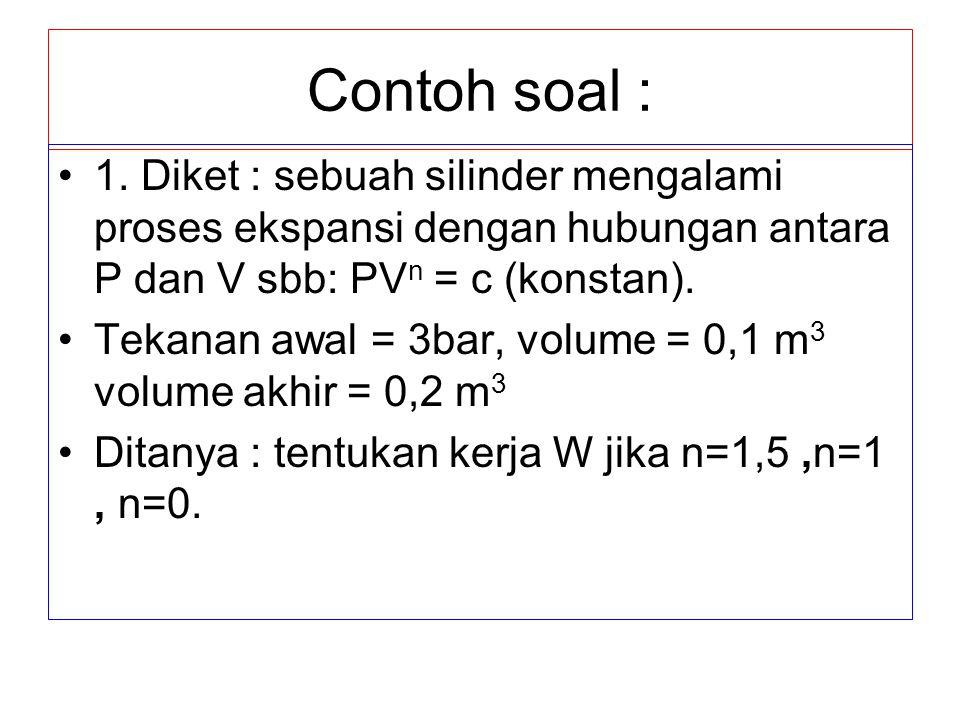 Contoh soal : 1. Diket : sebuah silinder mengalami proses ekspansi dengan hubungan antara P dan V sbb: PVn = c (konstan).