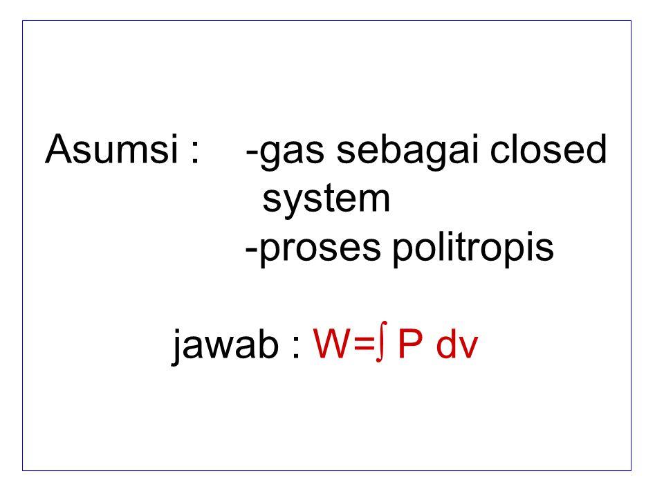 Asumsi : -gas sebagai closed system -proses politropis jawab : W=∫ P dv
