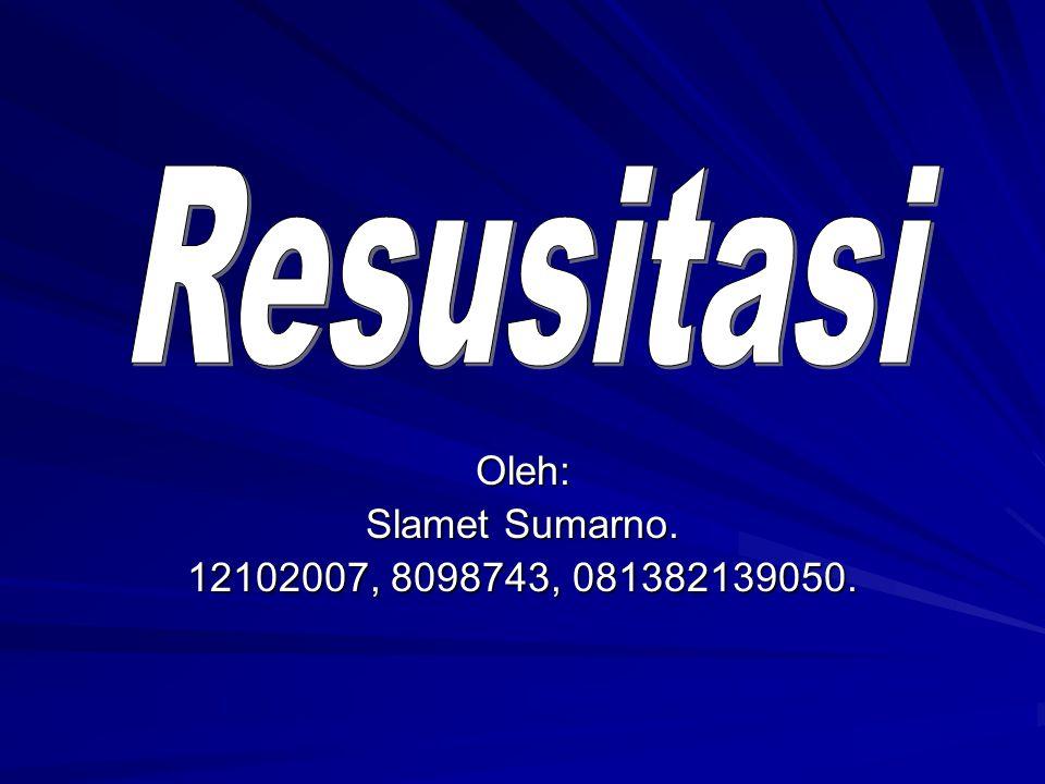 Resusitasi Oleh: Slamet Sumarno. 12102007, 8098743, 081382139050.