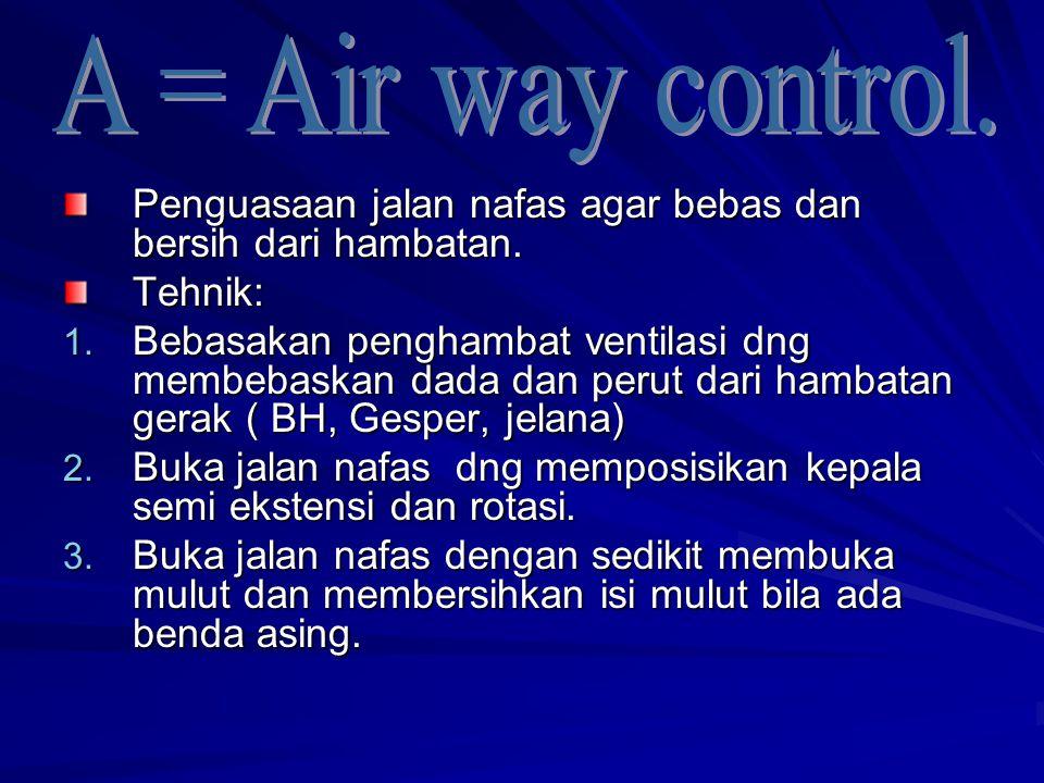 A = Air way control. Penguasaan jalan nafas agar bebas dan bersih dari hambatan. Tehnik: