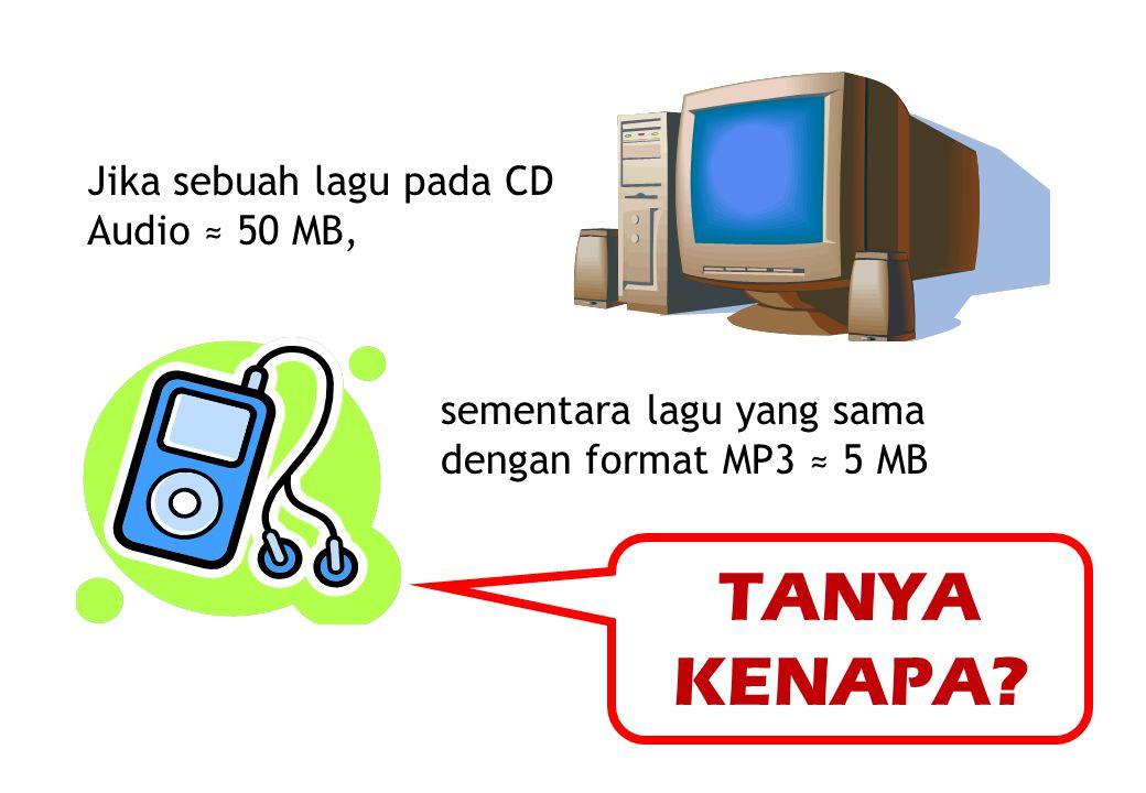 TANYA KENAPA Jika sebuah lagu pada CD Audio ≈ 50 MB,