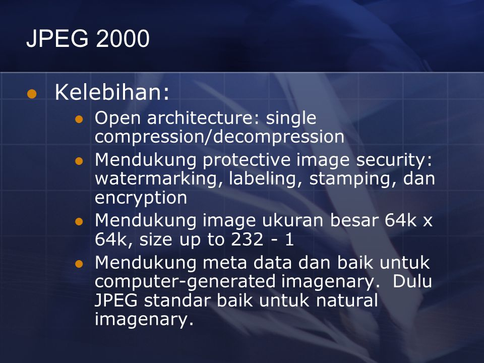 JPEG 2000 Kelebihan: Open architecture: single compression/decompression.