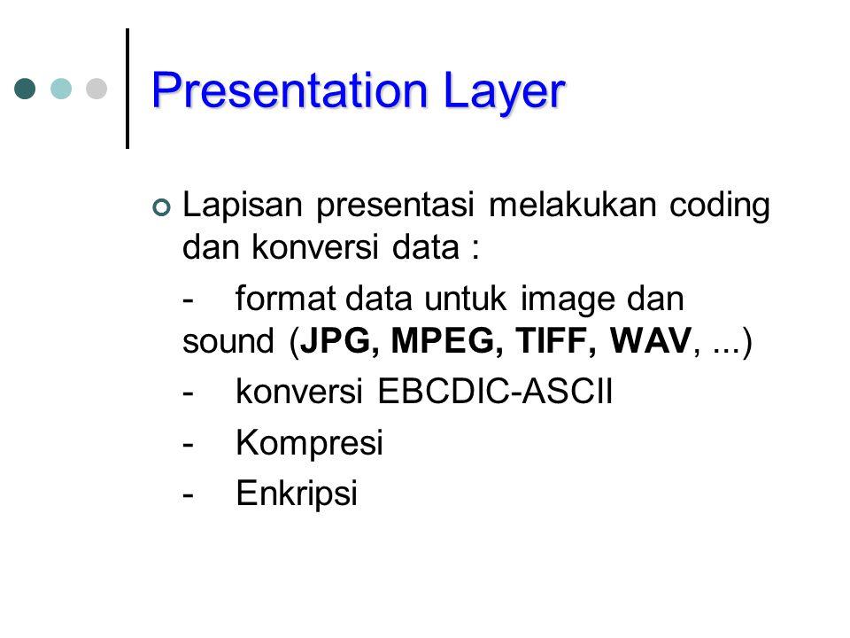 Presentation Layer Lapisan presentasi melakukan coding dan konversi data : - format data untuk image dan sound (JPG, MPEG, TIFF, WAV, ...)