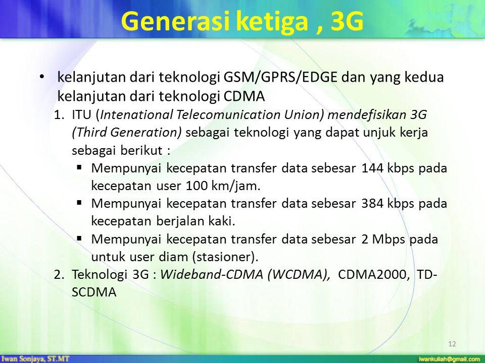 Generasi ketiga , 3G kelanjutan dari teknologi GSM/GPRS/EDGE dan yang kedua kelanjutan dari teknologi CDMA.