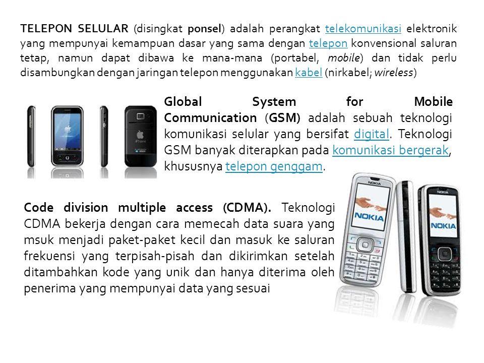 TELEPON SELULAR (disingkat ponsel) adalah perangkat telekomunikasi elektronik yang mempunyai kemampuan dasar yang sama dengan telepon konvensional saluran tetap, namun dapat dibawa ke mana-mana (portabel, mobile) dan tidak perlu disambungkan dengan jaringan telepon menggunakan kabel (nirkabel; wireless)