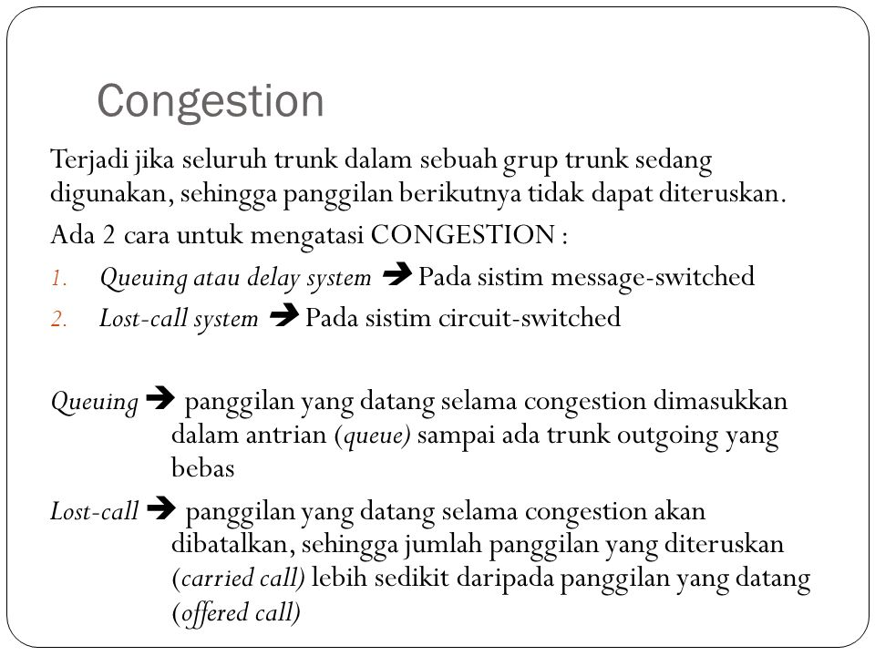Congestion Terjadi jika seluruh trunk dalam sebuah grup trunk sedang digunakan, sehingga panggilan berikutnya tidak dapat diteruskan.