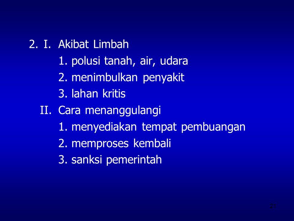 2. I. Akibat Limbah 1. polusi tanah, air, udara. 2. menimbulkan penyakit. 3. lahan kritis. II. Cara menanggulangi.