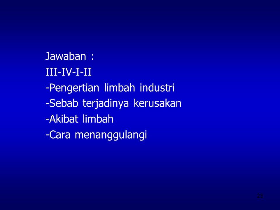 Jawaban : III-IV-I-II. -Pengertian limbah industri. -Sebab terjadinya kerusakan. -Akibat limbah.