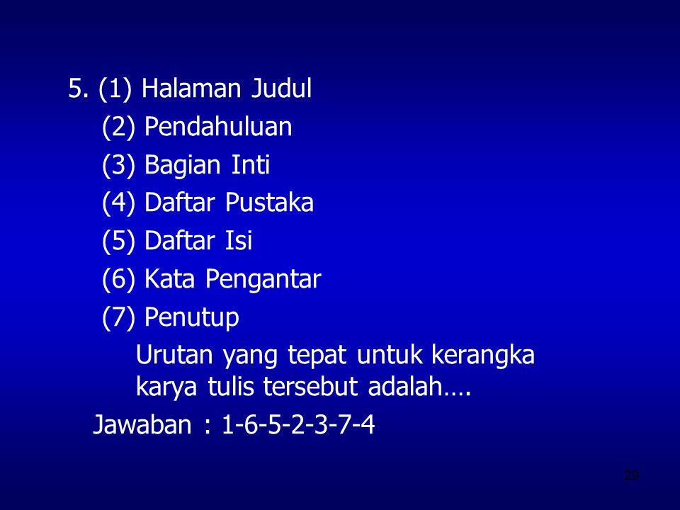 5. (1) Halaman Judul (2) Pendahuluan. (3) Bagian Inti. (4) Daftar Pustaka. (5) Daftar Isi. (6) Kata Pengantar.