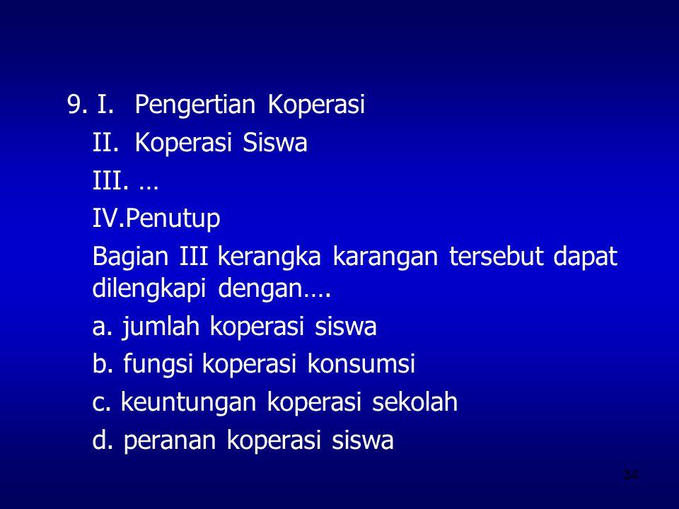 9. I. Pengertian Koperasi II. Koperasi Siswa. III. … IV.Penutup. Bagian III kerangka karangan tersebut dapat dilengkapi dengan….
