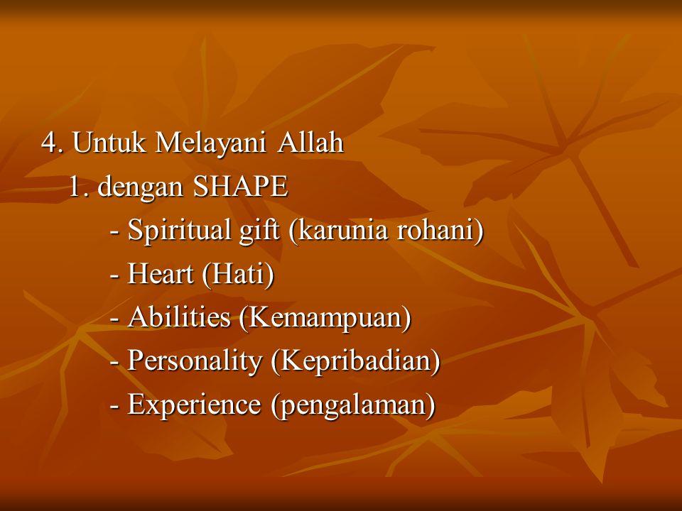 4. Untuk Melayani Allah 1. dengan SHAPE. - Spiritual gift (karunia rohani) - Heart (Hati) - Abilities (Kemampuan)