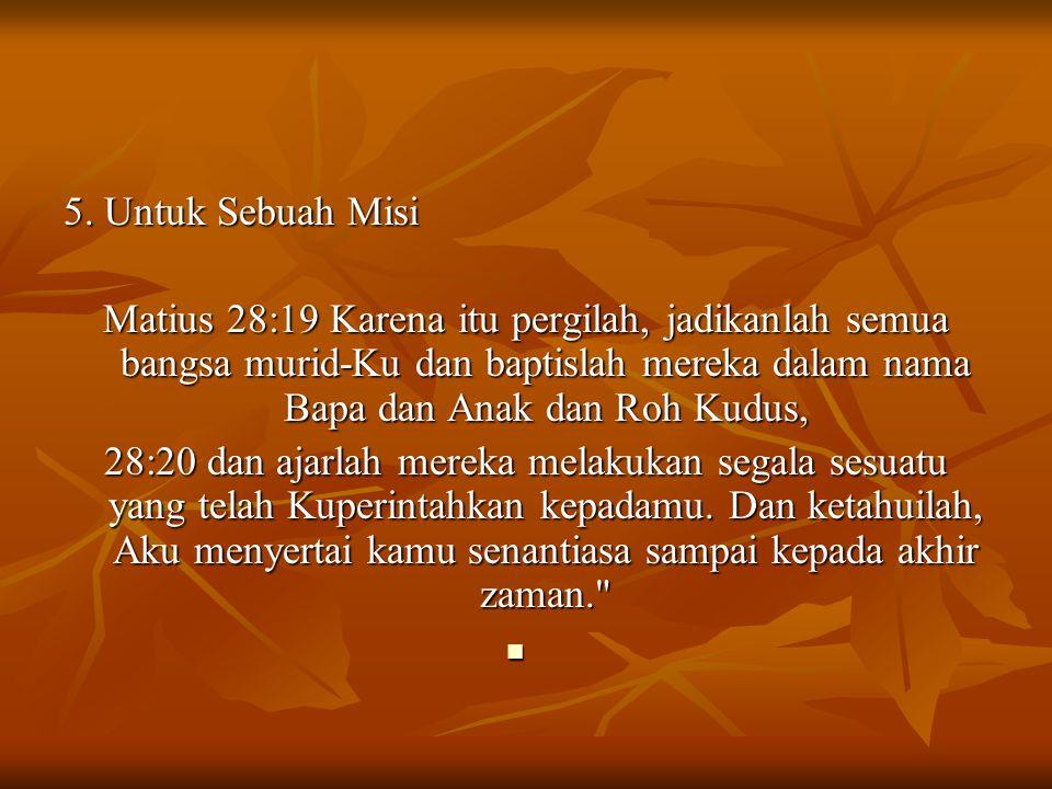 5. Untuk Sebuah Misi Matius 28:19 Karena itu pergilah, jadikanlah semua bangsa murid-Ku dan baptislah mereka dalam nama Bapa dan Anak dan Roh Kudus,