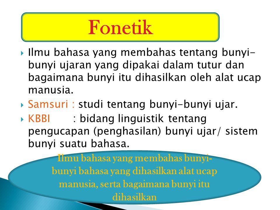 Fonetik Ilmu bahasa yang membahas tentang bunyi- bunyi ujaran yang dipakai dalam tutur dan bagaimana bunyi itu dihasilkan oleh alat ucap manusia.