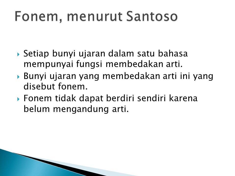 Fonem, menurut Santoso Setiap bunyi ujaran dalam satu bahasa mempunyai fungsi membedakan arti.