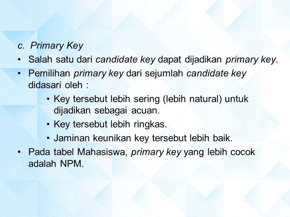 c. Primary Key Salah satu dari candidate key dapat dijadikan primary key. Pemilihan primary key dari sejumlah candidate key didasari oleh :