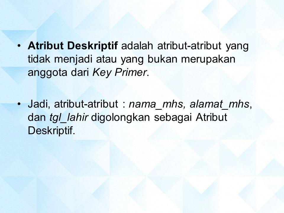Atribut Deskriptif adalah atribut-atribut yang tidak menjadi atau yang bukan merupakan anggota dari Key Primer.