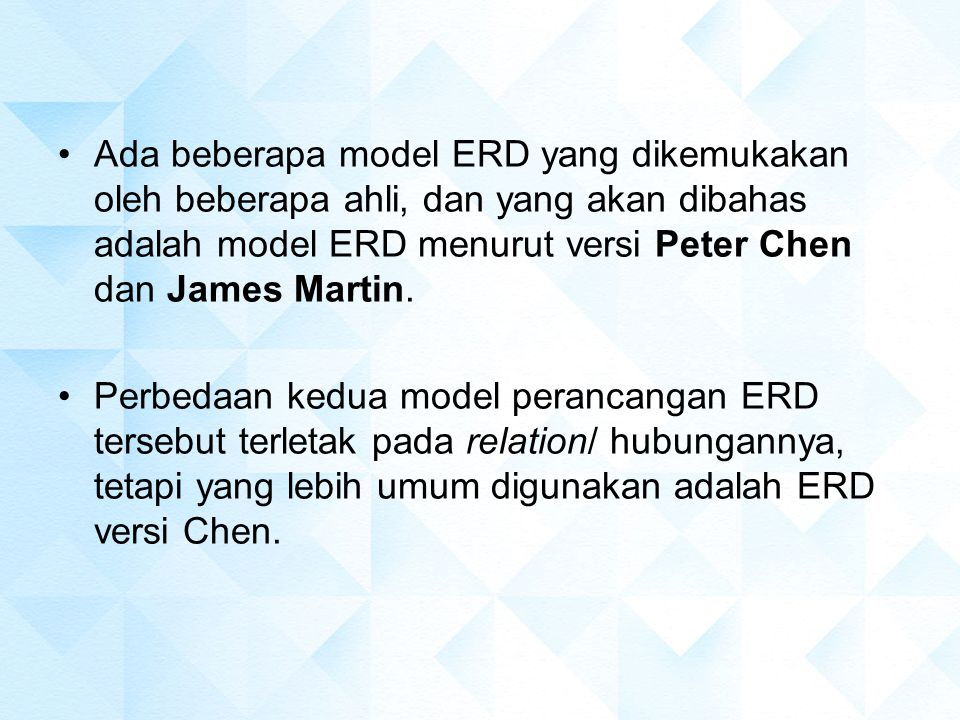 Ada beberapa model ERD yang dikemukakan oleh beberapa ahli, dan yang akan dibahas adalah model ERD menurut versi Peter Chen dan James Martin.