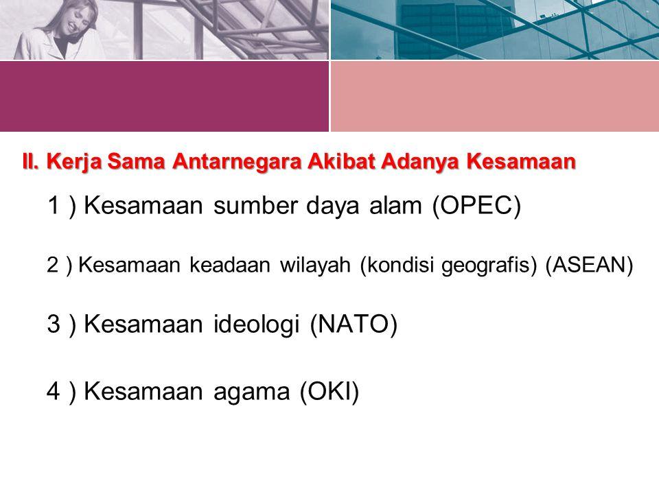 II. Kerja Sama Antarnegara Akibat Adanya Kesamaan 1 ) Kesamaan sumber daya alam (OPEC) 2 ) Kesamaan keadaan wilayah (kondisi geografis) (ASEAN) 3 ) Kesamaan ideologi (NATO)
