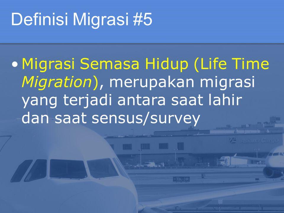 Definisi Migrasi #5 Migrasi Semasa Hidup (Life Time Migration), merupakan migrasi yang terjadi antara saat lahir dan saat sensus/survey.