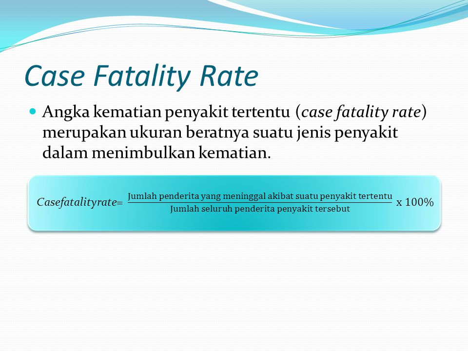Case Fatality Rate Angka kematian penyakit tertentu (case fatality rate) merupakan ukuran beratnya suatu jenis penyakit dalam menimbulkan kematian.