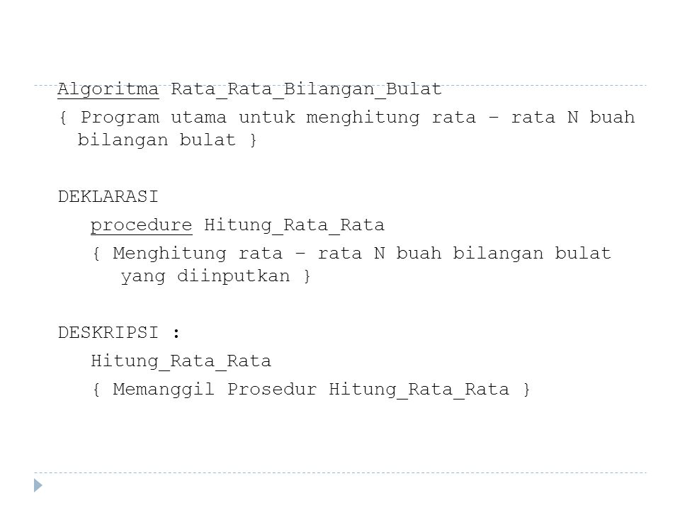 Algoritma Rata_Rata_Bilangan_Bulat { Program utama untuk menghitung rata – rata N buah bilangan bulat } DEKLARASI procedure Hitung_Rata_Rata { Menghitung rata – rata N buah bilangan bulat yang diinputkan } DESKRIPSI : Hitung_Rata_Rata { Memanggil Prosedur Hitung_Rata_Rata }