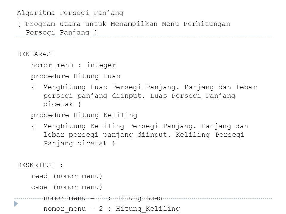 Algoritma Persegi_Panjang { Program utama untuk Menampilkan Menu Perhitungan Persegi Panjang } DEKLARASI nomor_menu : integer procedure Hitung_Luas { Menghitung Luas Persegi Panjang.
