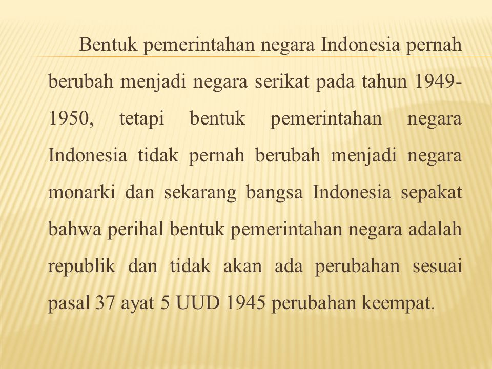 Bentuk pemerintahan negara Indonesia pernah berubah menjadi negara serikat pada tahun 1949-1950, tetapi bentuk pemerintahan negara Indonesia tidak pernah berubah menjadi negara monarki dan sekarang bangsa Indonesia sepakat bahwa perihal bentuk pemerintahan negara adalah republik dan tidak akan ada perubahan sesuai pasal 37 ayat 5 UUD 1945 perubahan keempat.