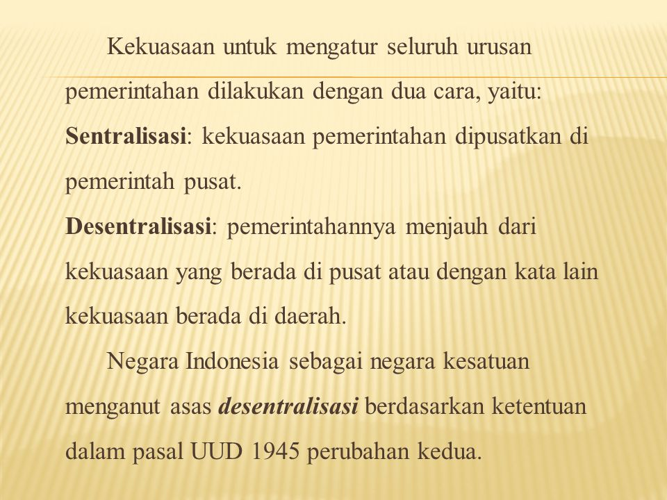 Kekuasaan untuk mengatur seluruh urusan pemerintahan dilakukan dengan dua cara, yaitu: Sentralisasi: kekuasaan pemerintahan dipusatkan di pemerintah pusat.