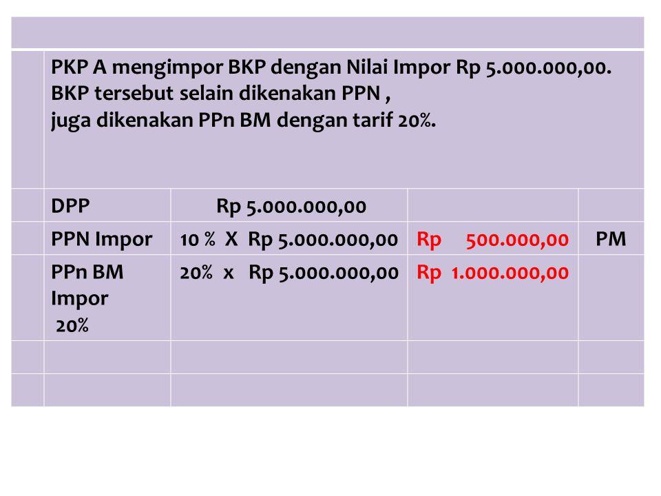 PKP A mengimpor BKP dengan Nilai Impor Rp 5.000.000,00.