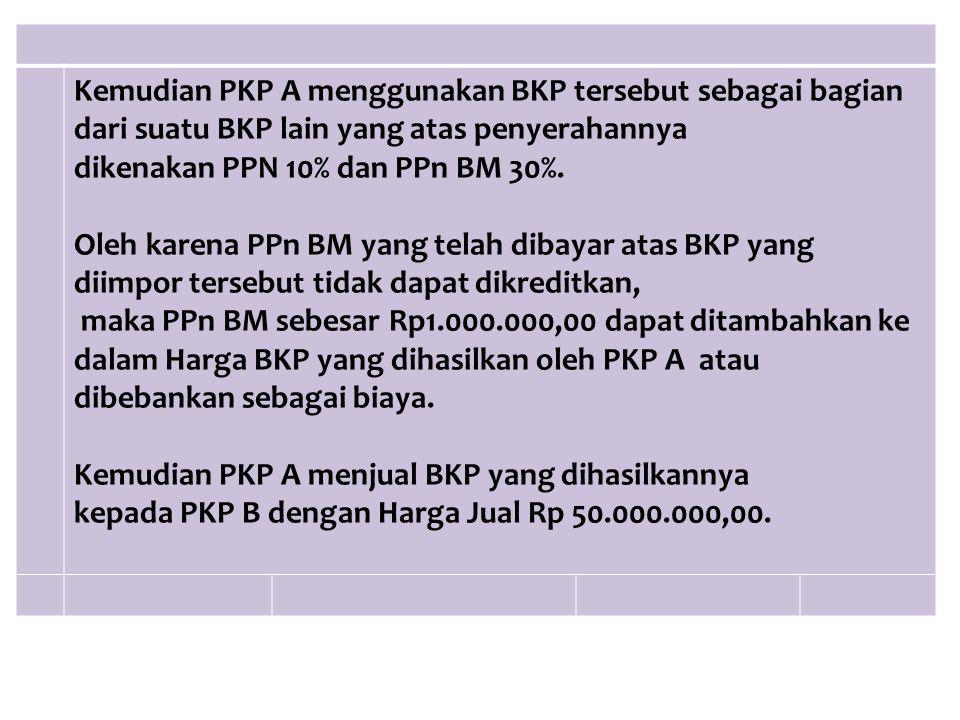 Kemudian PKP A menggunakan BKP tersebut sebagai bagian dari suatu BKP lain yang atas penyerahannya