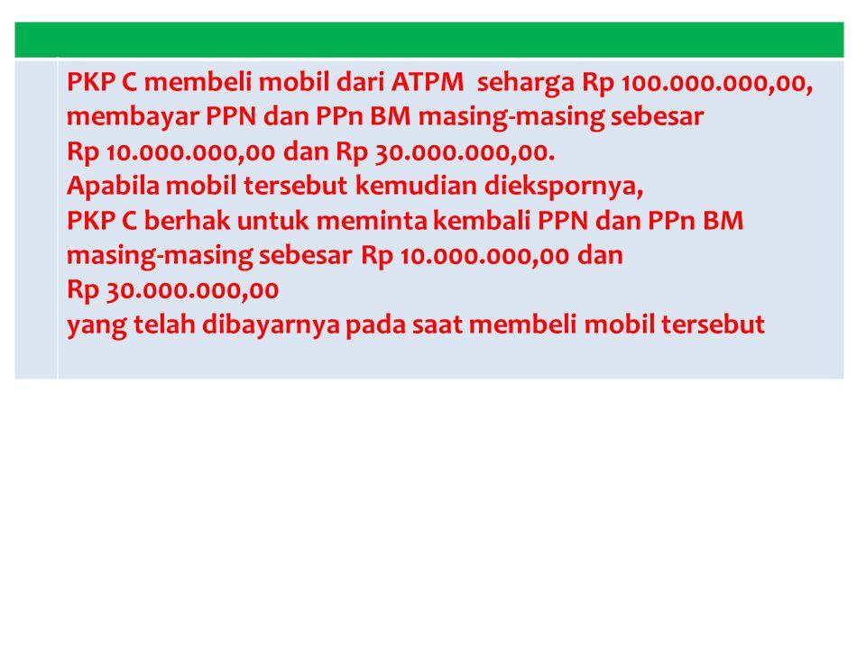 PKP C membeli mobil dari ATPM seharga Rp 100.000.000,00,