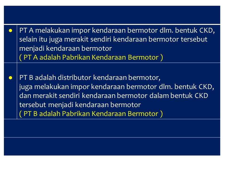 ● PT A melakukan impor kendaraan bermotor dlm. bentuk CKD, selain itu juga merakit sendiri kendaraan bermotor tersebut.