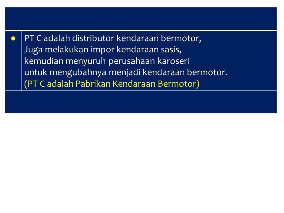 ● PT C adalah distributor kendaraan bermotor, Juga melakukan impor kendaraan sasis, kemudian menyuruh perusahaan karoseri.
