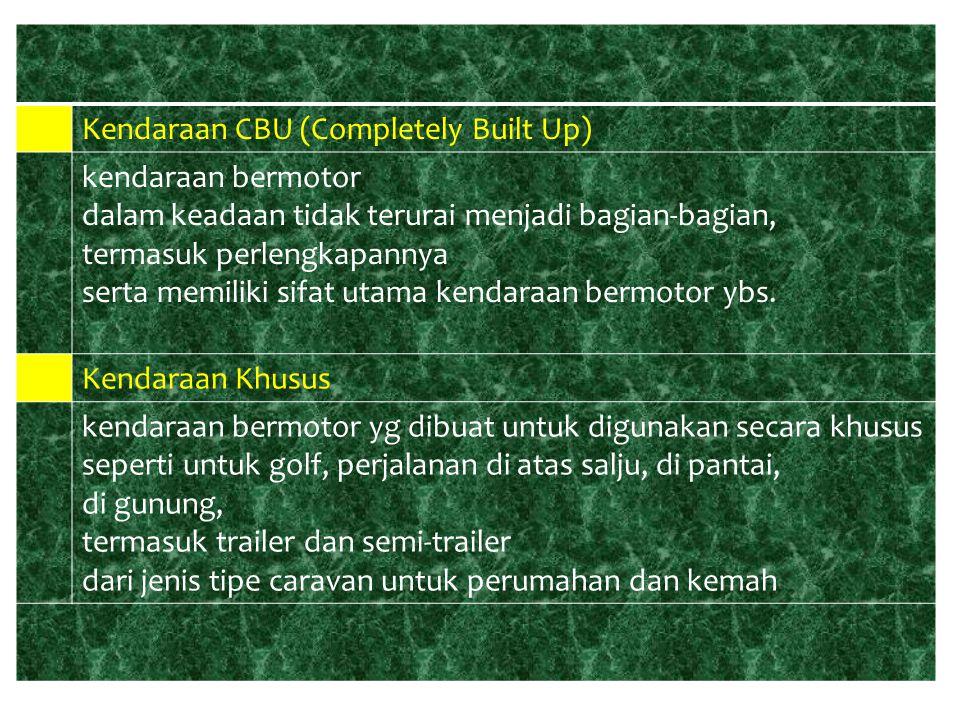 ● Kendaraan CBU (Completely Built Up) kendaraan bermotor. dalam keadaan tidak terurai menjadi bagian-bagian,