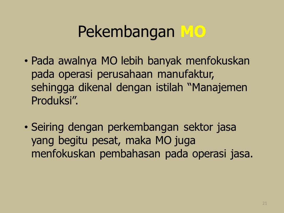 Pekembangan MO Pada awalnya MO lebih banyak menfokuskan pada operasi perusahaan manufaktur, sehingga dikenal dengan istilah Manajemen Produksi .