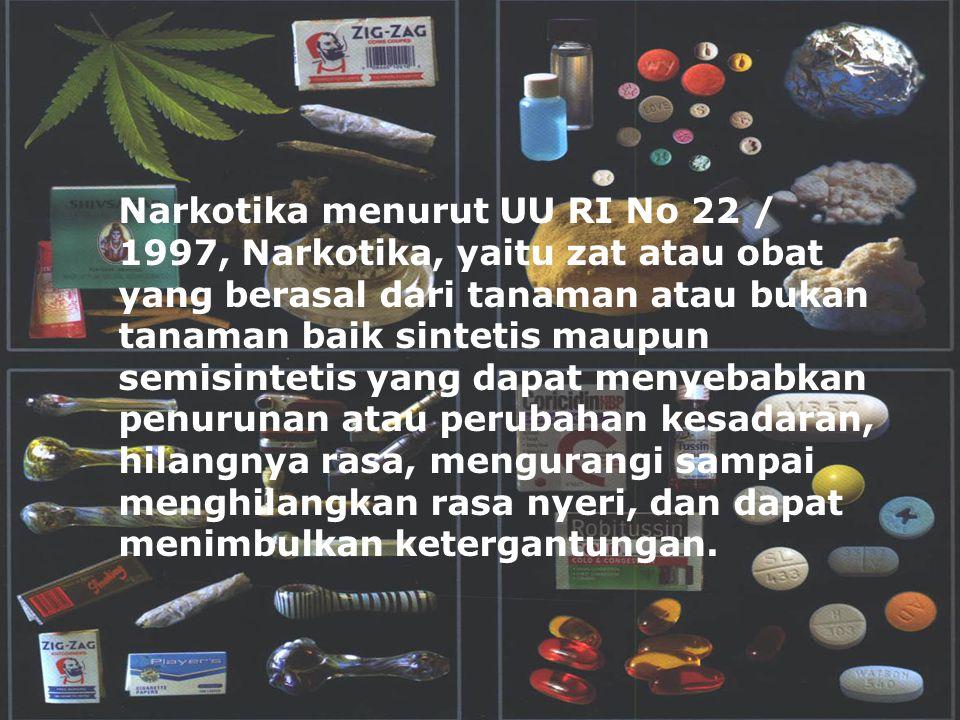 Narkotika menurut UU RI No 22 / 1997, Narkotika, yaitu zat atau obat yang berasal dari tanaman atau bukan tanaman baik sintetis maupun semisintetis yang dapat menyebabkan penurunan atau perubahan kesadaran, hilangnya rasa, mengurangi sampai menghilangkan rasa nyeri, dan dapat menimbulkan ketergantungan.