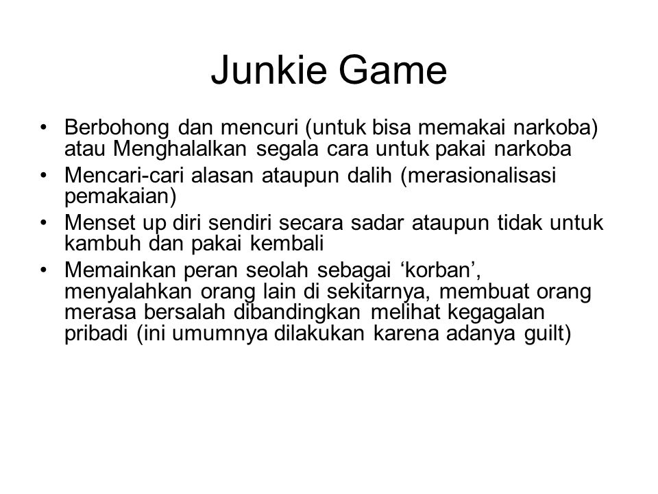 Junkie Game Berbohong dan mencuri (untuk bisa memakai narkoba) atau Menghalalkan segala cara untuk pakai narkoba.