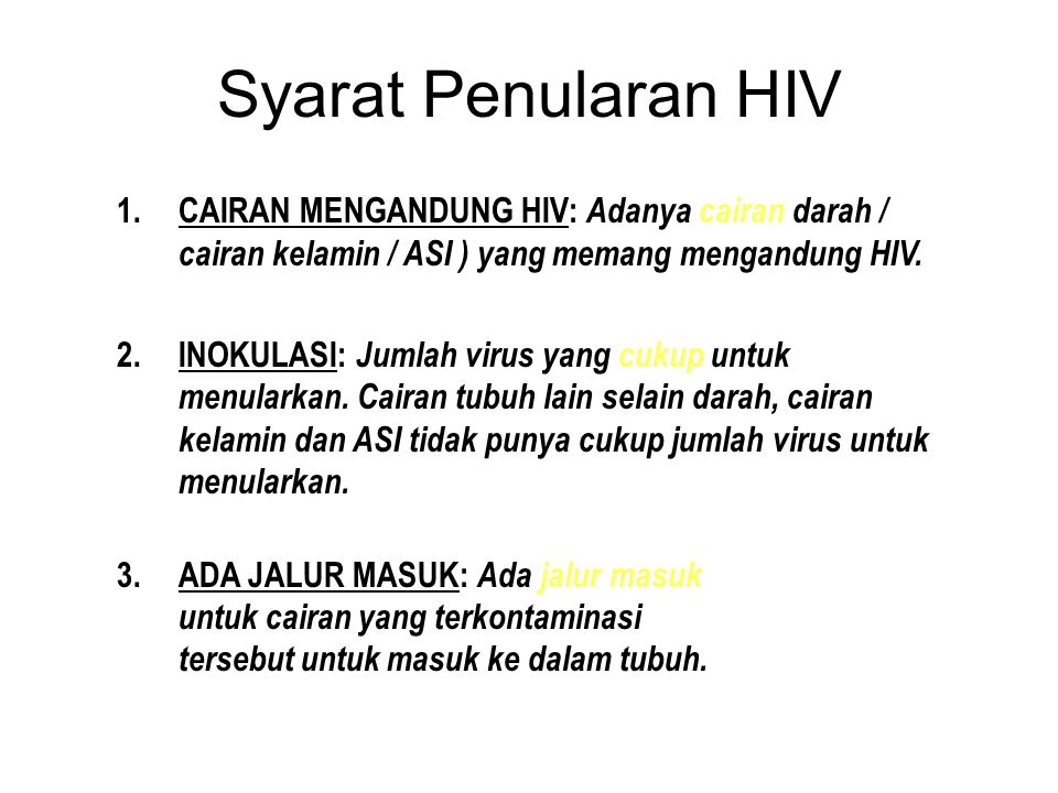 Syarat Penularan HIV CAIRAN MENGANDUNG HIV: Adanya cairan darah / cairan kelamin / ASI ) yang memang mengandung HIV.