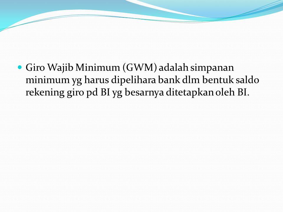Giro Wajib Minimum (GWM) adalah simpanan minimum yg harus dipelihara bank dlm bentuk saldo rekening giro pd BI yg besarnya ditetapkan oleh BI.