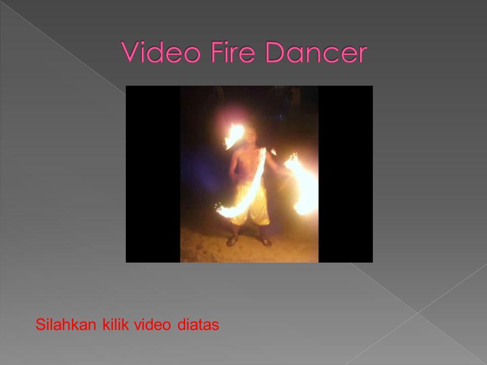 Video Fire Dancer Silahkan kilik video diatas