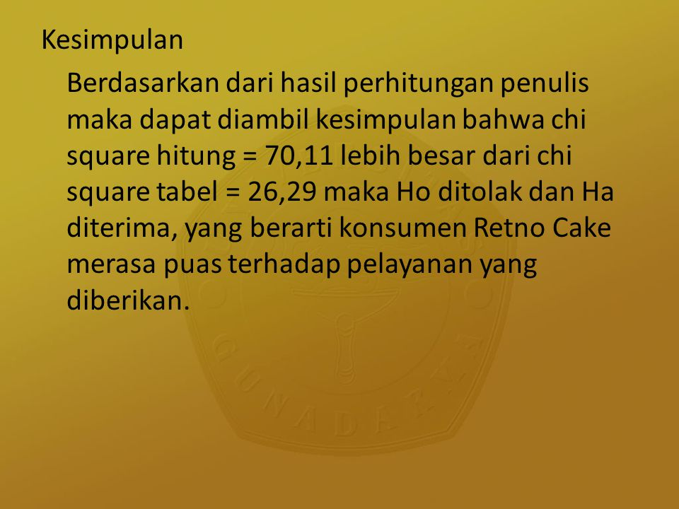 Kesimpulan Berdasarkan dari hasil perhitungan penulis maka dapat diambil kesimpulan bahwa chi square hitung = 70,11 lebih besar dari chi square tabel = 26,29 maka Ho ditolak dan Ha diterima, yang berarti konsumen Retno Cake merasa puas terhadap pelayanan yang diberikan.