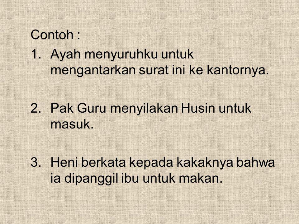 Contoh : Ayah menyuruhku untuk mengantarkan surat ini ke kantornya. Pak Guru menyilakan Husin untuk masuk.