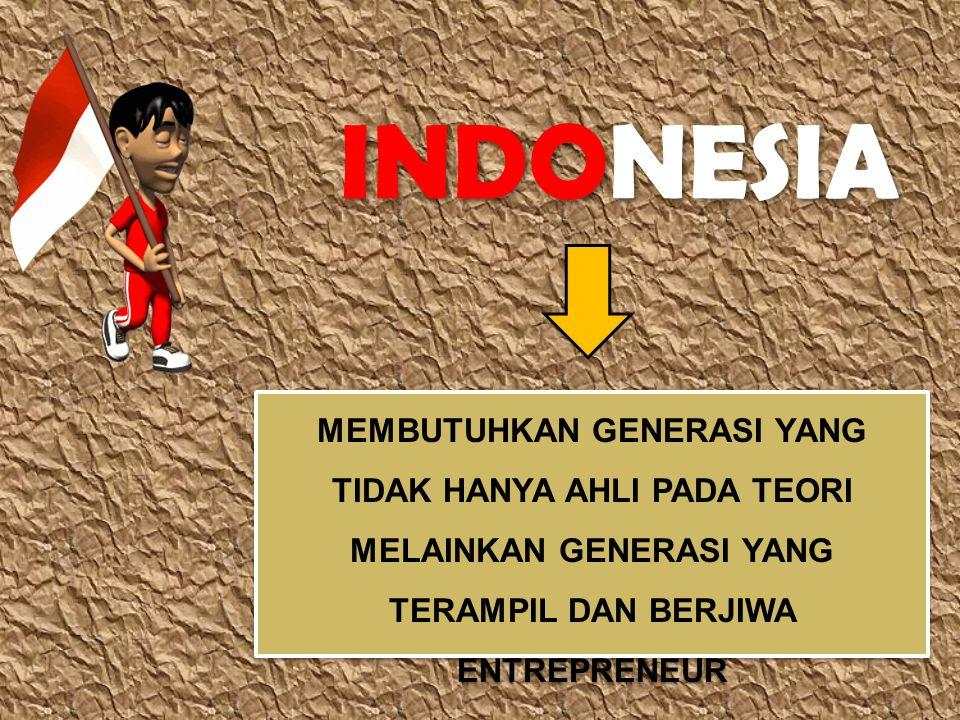 INDONESIA MEMBUTUHKAN GENERASI YANG TIDAK HANYA AHLI PADA TEORI MELAINKAN GENERASI YANG TERAMPIL DAN BERJIWA ENTREPRENEUR.